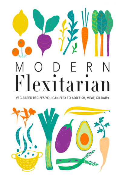 Modern Flexitarian Veg Based Recipes You Can Flex To Add Fish, Meat, Or Dairy