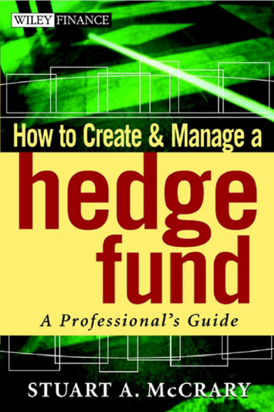 How to Create and Manage a Hedge Fund A Professionals Guide by Stuart A. McCrary