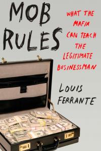 Mob Rules What the Mafia Can Teach The Legitimate Businessman Louis Ferrante