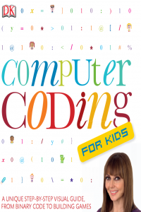 Computer Coding for Kids A Unique Step by Step Visual Guide from Binary Code to Building Games