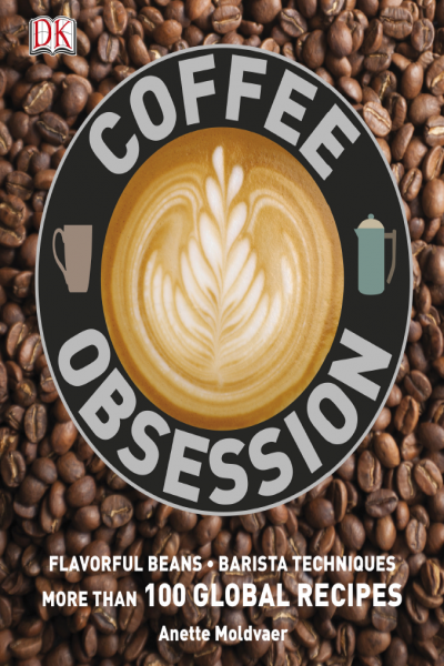 Coffee Obsession Flavorful Beans Barista Techniques and more than 100 global recipes